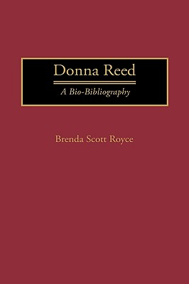 Donna Reed: A Bio-Bibliography (Bio-Bibliographies in the Performing Arts), Scott Royce, Brenda