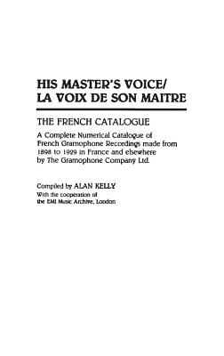 His Master's Voice/La Voix de Son Maitre: The French Catalogue; A Complete Numerical Catalogue of French Gramophone Recordings made from 1898 to 1929 ... Sound Collections Discographic Reference), Kelly, Alan