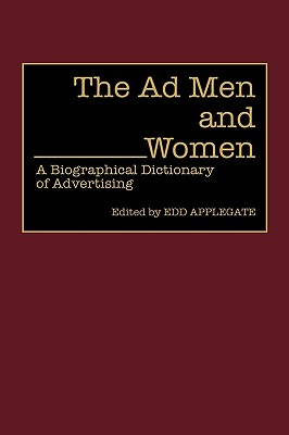 The Ad Men and Women: A Biographical Dictionary of Advertising (Contributions in American History), Applegate, Edd C.
