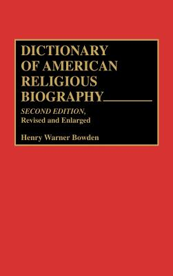 Dictionary of American Religious Biography: Second Edition, Revised and Enlarged, Bowden, Henry W.