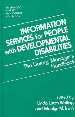 Information Services for People with Developmental Disabilities: The Library Manager's Handbook (The Greenwood Library Management Collection), Irwin, Marilyn M, Walling, Linda L.