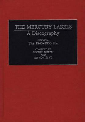 001: The Mercury Labels: A Discography Volume I The 1945-1956 Era (Discographies: Association for Recorded Sound Collections Discographic Reference)