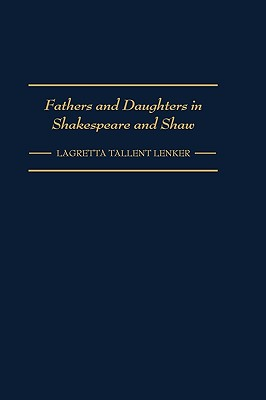 Fathers and Daughters in Shakespeare and Shaw: (Contributions in Drama and Theatre Studies), Lenker, Lagretta