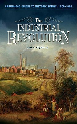 The Industrial Revolution (Greenwood Guides to Historic Events 1500-1900), Wyatt III, Lee T.