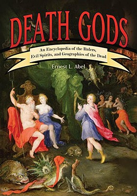 Death Gods: An Encyclopedia of the Rulers, Evil Spirits, and Geographies of the Dead, Abel, Ernest L.