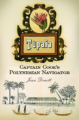 Tupaia: Captain Cook's Polynesian Navigator, Joan Druett