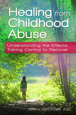 Healing from Childhood Abuse: Understanding the Effects, Taking Control to Recover, Lemoncelli, John J