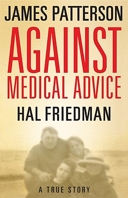 "Against Medical Advice: A True Story, ""Patterson, James, Friedman, Hal, Friedman, Cory"""