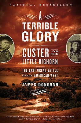 A Terrible Glory: Custer and the Little Bighorn - the Last Great Battle of the American West, Donovan, James