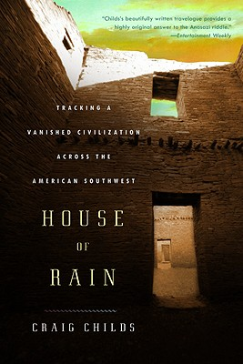 House of Rain: Tracking a Vanished Civilization Across the American Southwest, Craig Childs