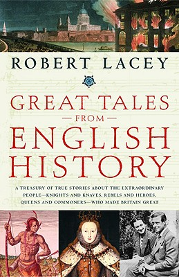 Image for Great Tales from English History: A Treasury of True Stories about the Extraordinary People -- Knights and Knaves, Rebels and Heroes, Queens and Commoners -- Who Made Britain Great