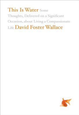 This Is Water: Some Thoughts, Delivered on a Significant Occasion, about Living a Compassionate Life, DAVID FOSTER WALLACE