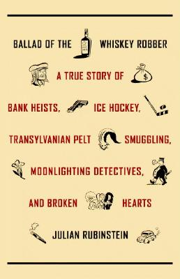 Image for Ballad of the Whiskey Robber: A True Story of Bank Heists, Ice Hockey, Transylvanian Pelt Smuggling, Moonlighting Detectives, and Broken Hearts