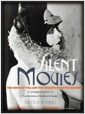 Silent Movies: The Birth of Film and the Triumph of Movie Culture, KOBEL, Peter; LIBRARY OF CONGRESS