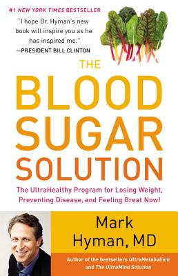 The Blood Sugar Solution: The UltraHealthy Program for Losing Weight, Preventing Disease, and Feeling Great Now!, Mark Hyman