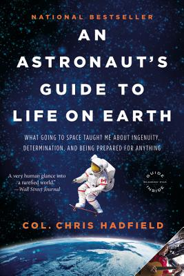 An Astronaut's Guide to Life on Earth: What Going to Space Taught Me About Ingenuity, Determination, and Being Prepared for Anything, Hadfield, Chris