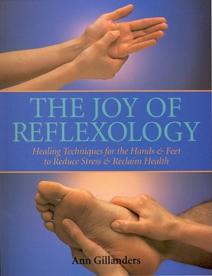 The Joy of Reflexology: Healing Techniques for the Hands and Feet to Reduce Stress and Reclaim Life, Gillanders, Ann