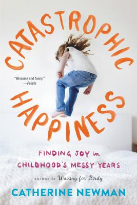 Catastrophic Happiness: Finding Joy in Childhood's Messy Years, Newman, Catherine