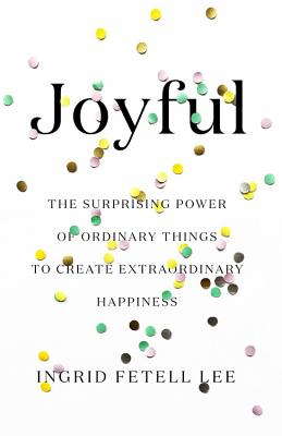 JOYFUL: THE SURPRISING POWER OF ORDINARY THINGS TO CREATE EXTRAORDINARY HAPPINESS, LEE, INGRID FETELL