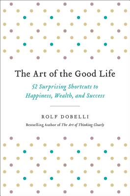 Image for Art of the Good Life: 52 Surprising Shortcuts to Happiness, Wealth, and Success