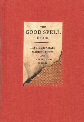 Image for The Good Spell Book : Love Charms, Magical Cures and Other Practical Sorcery