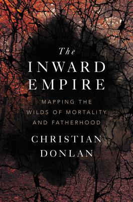 Image for The Inward Empire: Mapping the Wilds of Mortality and Fatherhood