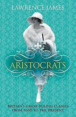 Aristocrats : Power, Grace and Decadence : Britain's Great Ruling Classes Since 1066, Lawrence James