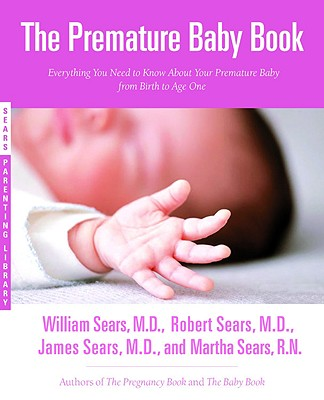 The Premature Baby Book: Everything You Need to Know About Your Premature Baby from Birth to Age One, Sears, William;Sears, Martha;Sears, James M.D.