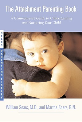 The Attachment Parenting Book : A Commonsense Guide to Understanding and Nurturing Your Baby, Sears, William; Sears, Martha