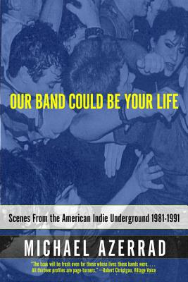 Our Band Could Be Your Life: Scenes from the American Indie Underground 1981-1991, Michael Azerrad