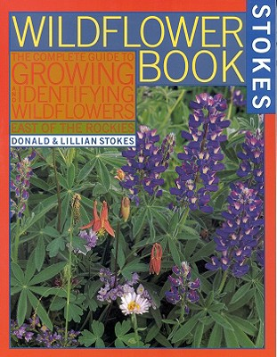 The Wildflower Book: East of the Rockies - A Complete Guide to Growing and Identifying Wildflowers (Stokes Backyard Nature Books), Stokes, Donald; Stokes, Lillian