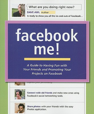 Facebook Me! A Guide to Having Fun with Your Friends and Promoting Your Projects on Facebook, Dave Awl