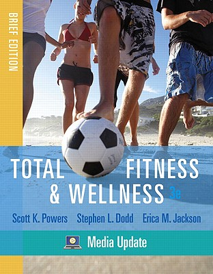 Total Fitness & Wellness, Brief Edition, Media Update (3rd Edition), Scott K. Powers  (Author), Stephen L. Dodd (Author), Erica M. Jackson (Author)