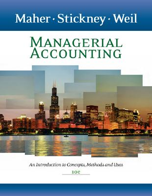 Managerial Accounting: An Introduction to Concepts, Methods and Uses 10th Edition, Michael W. Maher (Author), Clyde P. Stickney  (Author), Roman L. Weil  (Author)