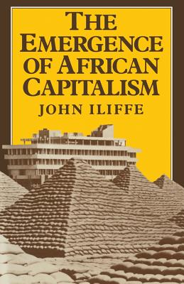 Emergence of African Capitalism (Anstey Memorial Lectures in the University of Kent at Canter), Iliffe, John