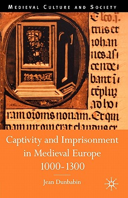 Captivity and Imprisonment in Medieval Europe, 1000-1300 (Medieval Culture and Society), Dunbabin, J.