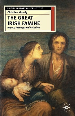 THE GREAT IRISH FAMINE: Impact, Ideology and Rebellion, Christine Kinealy