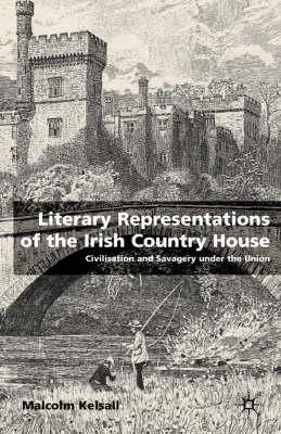Image for Literary Representations of the Irish Country House: Civilisation and Savagery Under the Union
