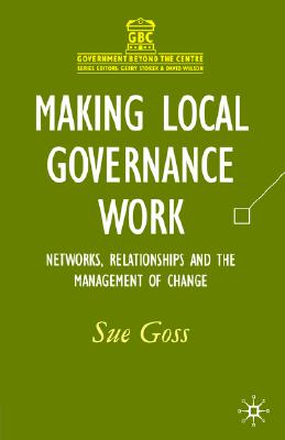 Image for Making Local Governance Work: Networks, Relationships and the Management of Change (Government beyond the Centre)