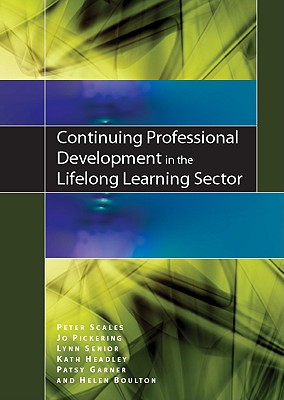 Continuing Professional Development in the Lifelong Learning Sector, Peter Scales (Author), Jo Pickering (Author), Lynn Senior  (Author), Kath Headley (Author), Patsy Garner (Author), Helen Boulton (Author)