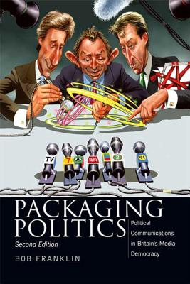 Image for Packaging Politics: Political Communications in Britain's Media Democracy