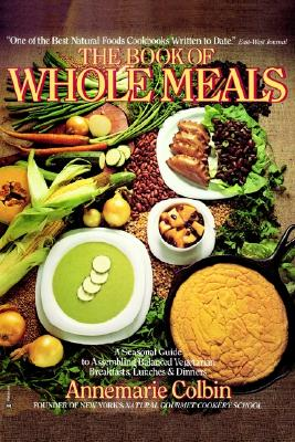 The Book of Whole Meals: A Seasonal Guide to Assembling Balanced Vegetarian Breakfasts, Lunches and Dinners, Annemarie Colbin
