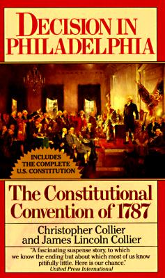 Decision in Philadelphia : The Constitutional Convention of 1787, CHRISTOPHER COLLIER, JAMES L. COLLIER