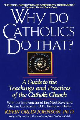 Why Do Catholics Do That?: A Guide to the Teachings and Practices of the Catholic Church, Johnson, Kevin Orlin Ph.D.