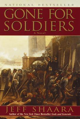 GONE FOR SOLDIERS: A NOVEL OF THE MEXICAN WAR, SHAARA, JEFF