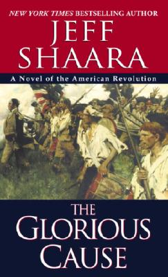 Glorious Cause : A Novel of the American Revolution, JEFF SHAARA