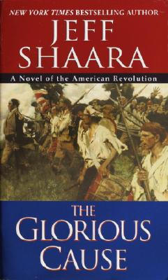 GLORIOUS CAUSE: A NOVEL OF THE AMERICAN REVOLUTION, SHAARA, JEFF