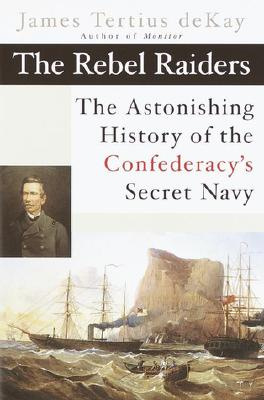 Image for The Rebel Raiders: The Astonishing History of the Confedracy's Secret Navy