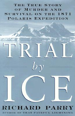 Image for TRIAL BY ICE : The true story of murder and survival on the 1871 Polaris expedition.