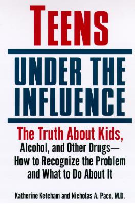 Teens Under the Influence: The Truth About Kids, Alcohol, and Other Drugs- How to Recognize the Problem and What to Do About It, Katherine Ketcham; Nicholas A. Pace